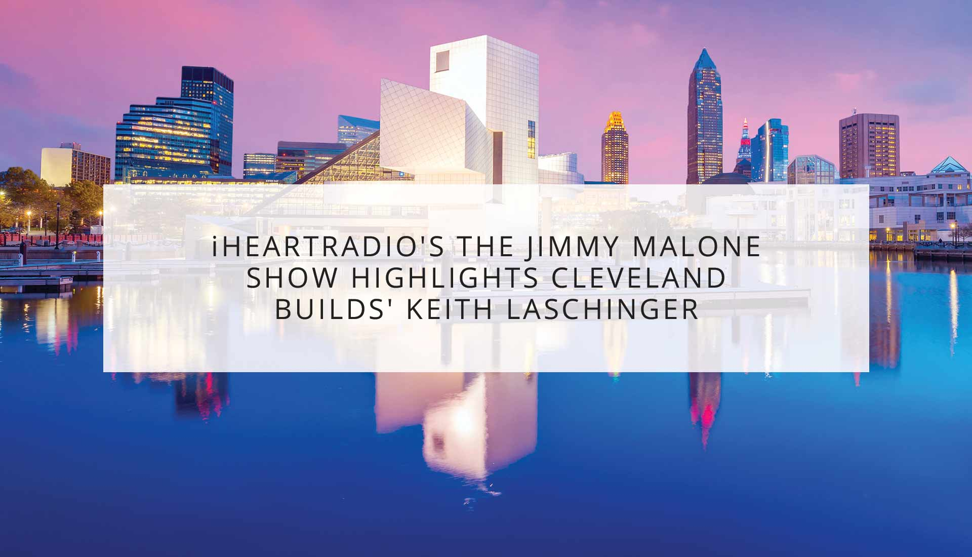 iHeartRadio's The Jimmy Malone Show Highlights Cleveland Builds' Keith Laschinger